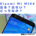 Xiaomi Mi MIX4は出ない?出る?どっちなの?