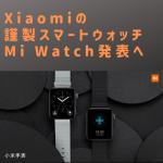 Xiaomi謹製のスマートウォッチMi Watch発表へ
