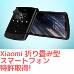 Xiaomiが折り畳みスマホ特許取得!