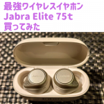 【レビュー】最強ワイヤレスイヤホン Jabra Elite 75t